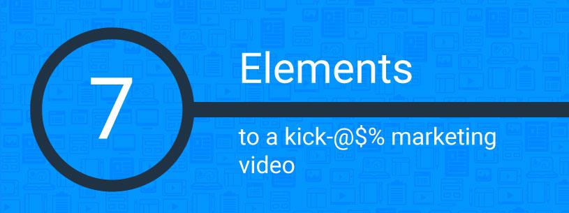 7 elements to a kick ass marketing video